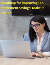 Roadmap for improving U.S. retirement savings: Make it easier