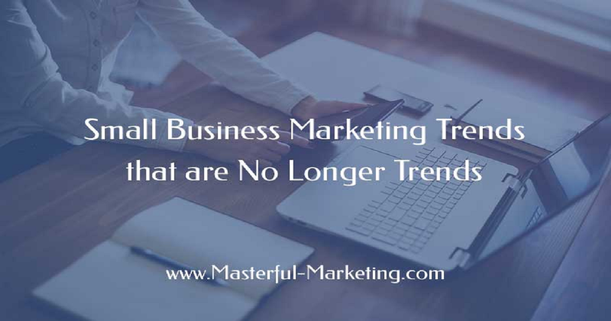SMALL BUSINESS MARKETING TRENDS THAT ARE NO LONGER TRENDS