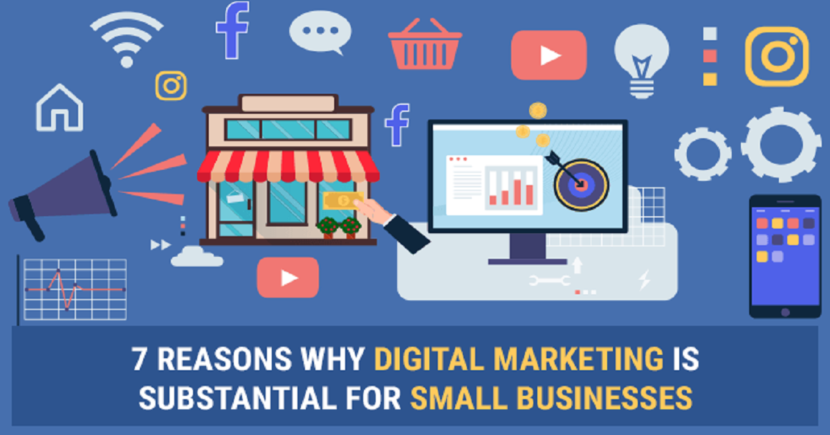 7 REASONS WHY DIGITAL MARKETING IS SUBSTANTIAL FOR SMALL BUSINESSES