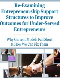 Re-Examining Entrepreneurship Support Structures to Improve Outcomes for Under-Served Entrepreneurs